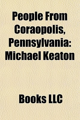 People From Coraopolis, Pennsylvania: Michael Keaton, A. Q. Shipley, John Hufnagel, Robert J. Corbett, Morgan Ringland Wise, Rich Milot  by  Books LLC
