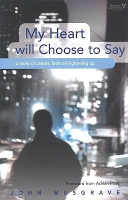 My Heart Will Choose to Say: A Story of Cancer, Faith and Growing Up  by  John Musgrave