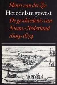 Het Edelste Gewest: De Geschiedenis Van Nieuw Nederland, 1609 1674 Henri A. van der Zee