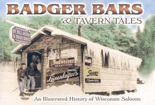 Badger Bars & Tavern Tales: An Illustrated History of Wisconsin Saloons Bill Moen