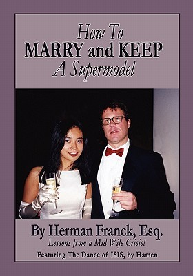 How to Marry and Keep a Supermodel: Lessons from a Mid-Wife Crisis!  by  Herman D. Franck