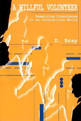 A Willful Volunteer: Examining Conscience in an Unconscious World D. Bray