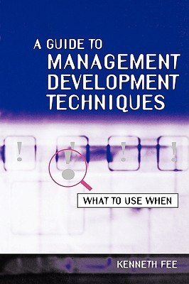 A Guide to Management Development Techniques: What to Use When  by  Kenneth Fee