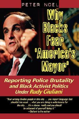 Why Blacks Fear Americas Mayor: Reporting Police Brutality and Black Activist Politics Under Rudy Giuliani  by  Peter Noel