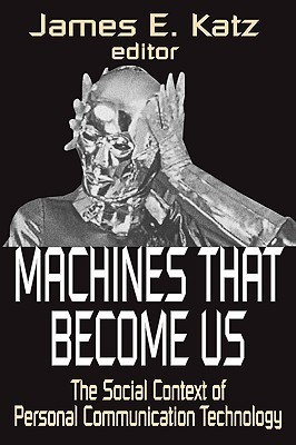Machines That Become Us: The Social Context of Personal Communication Technology James E. Katz