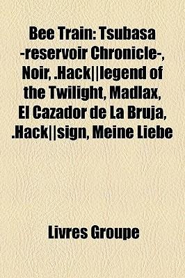 Bee Train: Tsubasa -reservoir Chronicle-, Noir, .Hack||legend of the Twilight, Madlax, El Cazador de La Bruja, .Hack||sign, Meine Liebe  by  Livres Groupe