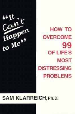 It Cant Happen to Me: How to Overcome 99 of Lifes Most Distressing Problems  by  Samue Klarreich