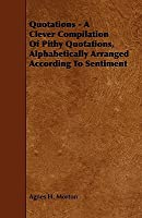Quotations: A Clever Compilation of Pithy Quotations, Alphabetically ... Agnes H. Morton