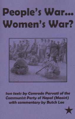 Peoples War...Womens War?: Two Texts  by  Comrade Parvati of the Communist Party of Nepal (Maoist) with Commentary by Butch Lee by Comrade Parvati