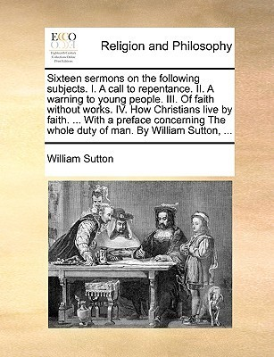Sixteen Sermons on the Following Subjects. I. a Call to Repentance. II. a Warning to Young People. III. of Faith Without Works. IV. How Christians Live Faith. ... with a Preface Concerning the Whole Duty of Man. by William Sutton, ... by William  Sutton