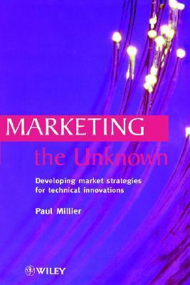 Marketing the Unknown: Developing Market Strategies for Technical Innovations  by  Paul Millier