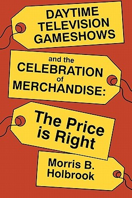 Daytime Television Gameshows and the Celebration of Merchandise: The Price Is Right  by  Morris B. Holbrook