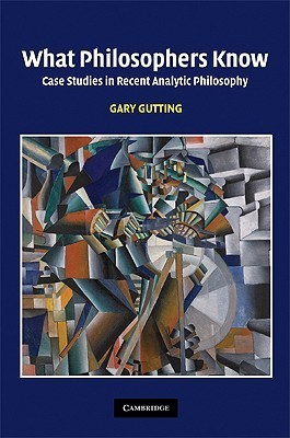 What Philosophers Know: Case Studies in Recent Analytic Philosophy Gary Gutting