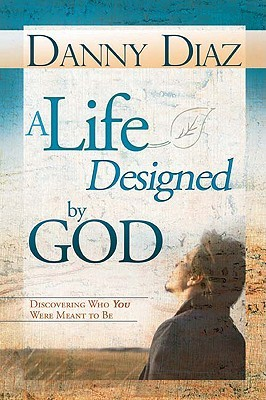 A Life Designed God: Discovering Who You Were Meant to Be by Danny Diaz