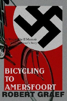 Bicycling to Amersfoort: A World War II Memoir  by  Robert Graef