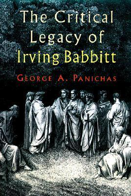 The Critical Legacy Of Irving Babbitt: An Appreciation George A. Panichas