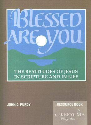 Blessed Are You, the Beatitudes of Jesus in Scripture and in Life: Resource Book John C. Purdy