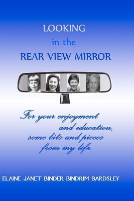 Looking in the Rear View Mirror: For Your Enjoyment and Education, Some Bits and Pieces from My Life.  by  Elaine Janet Binder Bindrim Bardsley