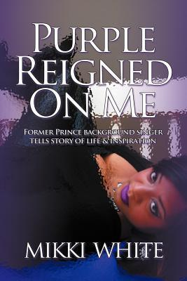 Purple Reigned on Me: Former Prince Background Singer Tells Story of Life and Inspiration  by  Mikki White