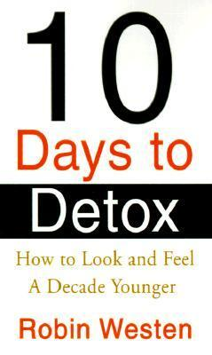 Ten Days to Detox: How to Look and Feel a Decade Younger  by  Robin Westen