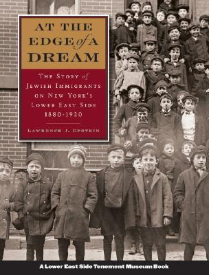 At the Edge of a Dream: The Story of Jewish Immigrants on New Yorks Lower East Side 1880-1920  by  Lawrence J. Epstein