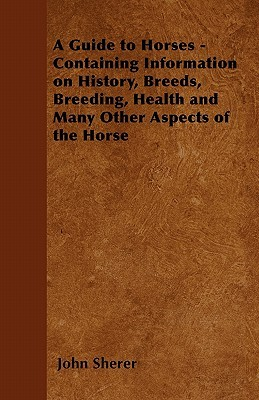 A Guide to Horses - Containing Information on History, Breeds, Breeding, Health and Many Other Aspects of the Horse  by  John Sherer