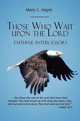 Those Who Wait Upon the Lord: Faithful Intercessors  by  Mary C. Hayes