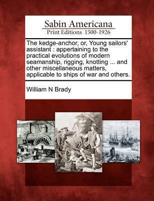 The Kedge-Anchor, Or, Young Sailors Assistant: Appertaining to the Practical Evolutions of Modern Seamanship, Rigging, Knotting ... and Other Miscellaneous Matters, Applicable to Ships of War and Others.  by  William N. Brady