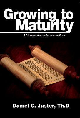 Growing to Maturity: A Messianic Jewish Discipleship Guide  by  Daniel C. Juster
