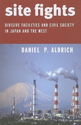 Site Fights: Divisive Facilities and Civil Society in Japan and the West  by  Daniel P. Aldrich