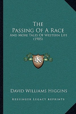 The Passing Of A Race: And More Tales Of Western Life (1905)  by  David Williams Higgins