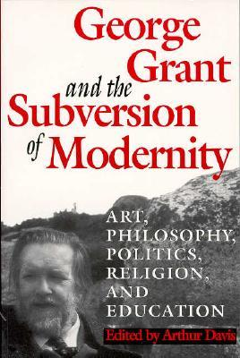 George Grant and the Subversion of Modernity: Art, Philosophy, Religion, Politics and Education  by  Arthur Davis