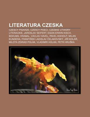Literatura Czeska: Czescy Pisarze, Czescy Poeci, Czeskie Utwory Literackie, Jaroslav Seifert, Egon Erwin Kisch, Bohumil Hrabal, V Clav Ha Source Wikipedia