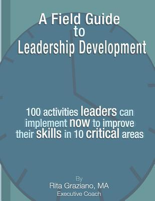 A Field Guide to Leadership Development: 100 Activities Leaders Can Implement Now to Improve Their Skills in 10 Critical Areas.  by  Rita Graziano