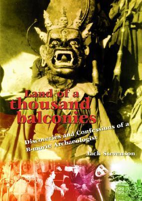 Land of a Thousand Balconies: Discoveries and Confessions of A B-Movie Archaeologist  by  Jack Stevenson
