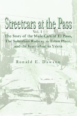 Streetcars at the Pass, Vol. 1: The Story of the Mule Cars of El Paso, the Suburban Railway to Tobin Place, and the Interurban to Ysleta  by  Ronald E. Dawson