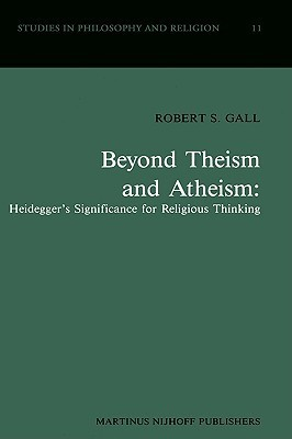 Beyond Theism and Atheism: Heidegger S Significance for Religious Thinking  by  Robert S. Gall