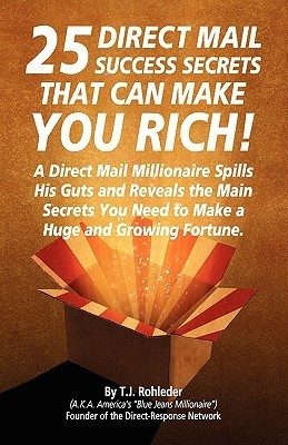 25 Direct Mail Success Secrets That Can Make You Rich T.J. Rohleder