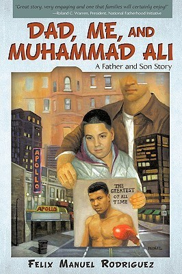 Dad, Me, and Muhammad Ali: A Father and Son Story  by  Felix Manuel Rodriguez