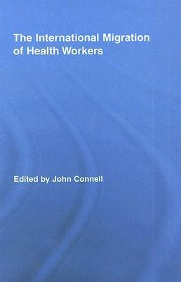 The International Migration of Health Workers: A Gobal Health System?  by  John Connell