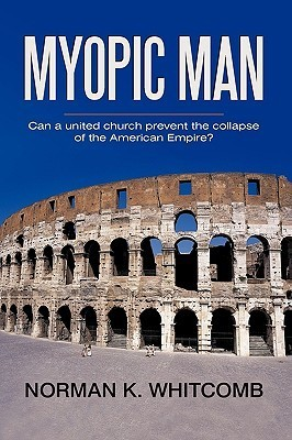 Myopic Man: Can a United Church Prevent the Collapse of the American Empire?  by  K. Whitcomb Norman K. Whitcomb