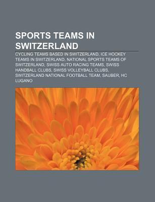 Sports Teams in Switzerland: Cycling Teams Based in Switzerland, Ice Hockey Teams in Switzerland, National Sports Teams of Switzerland  by  Books LLC