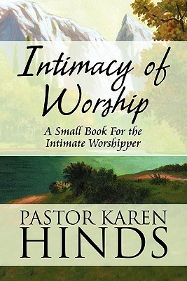 Intimacy of Worship: A Small Book for the Intimate Worshipper Pastor Karen Hinds