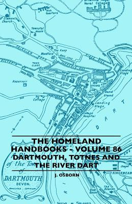 The Homeland Handbooks - Volume 86 - Dartmouth, Totnes and the River Dart  by  J. Osborn