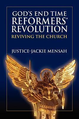 Gods End Time Reformers Revolution: Reviving the Church  by  Justice-Jackie Mensah