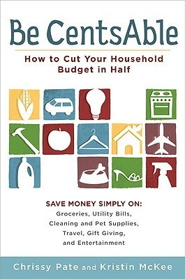 Be CentsAble: How to Cut Your Household Budget in Half Chrissy Pate