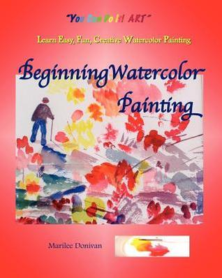 Beginning Watercolor Painting: Learn Easy, Fun, Creative Watercolor Painting  by  Marilee Donivan