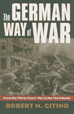 The German Way of War: From the Thirty Years War to the Third Reich  by  Robert M. Citino