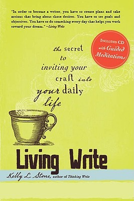 Living Write: The Secret to Inviting Your Craft Into Your Daily Life  by  Kelly L. Stone