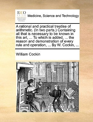 A rational and practical treatise of arithmetic. (In two parts.) Containing all that is necessary to be known in this art, ... To which is added, ... the reason and demonstration of every rule and operation, ... By W. Cockin, ... William Cockin